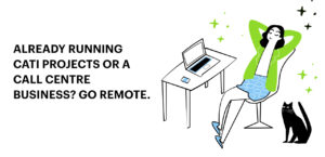 Already running CATI projects or a Call Centre business? Go Remote.